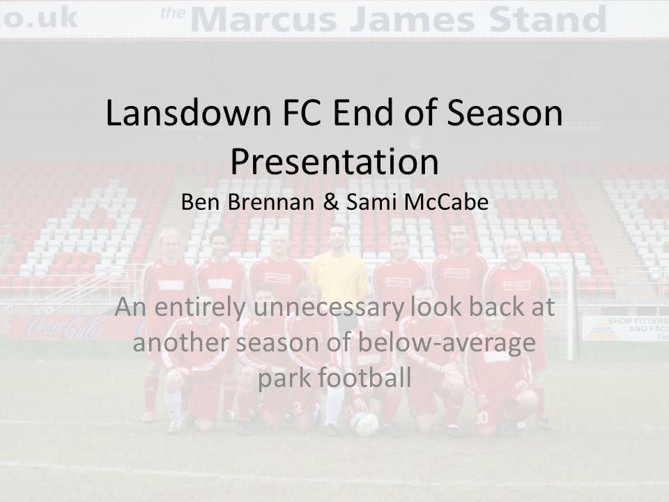 Lansdown FC End of Season Presentation Ben Brennan & Sami McCabe An entirely unnecessary look back at another season of below-average park football