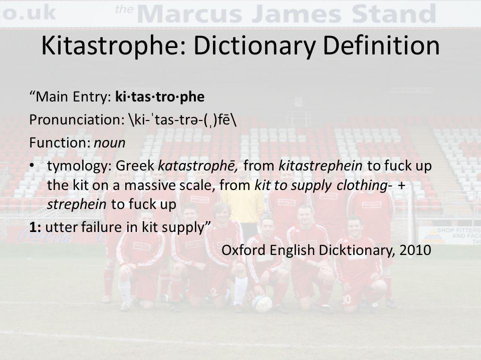 Kitastrophe: Dictionary Definition Main Entry: ki·tas·tro·phe Pronunciation: \ki-ˈtas-trə-(ˌ)fē\ Function: noun tymology: Greek katastrophē, from kitastrephein to fuck up the kit on a massive scale, from kit to supply clothing- + strephein to fuck up 1: utter failure in kit supply Oxford English Dicktionary, 2010