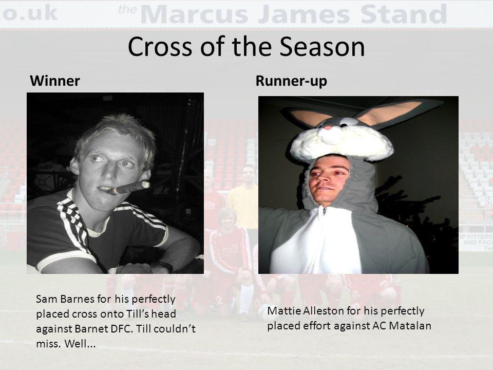 Cross of the Season WinnerRunner-up Mattie Alleston for his perfectly placed effort against AC Matalan Sam Barnes for his perfectly placed cross onto Tills head against Barnet DFC.