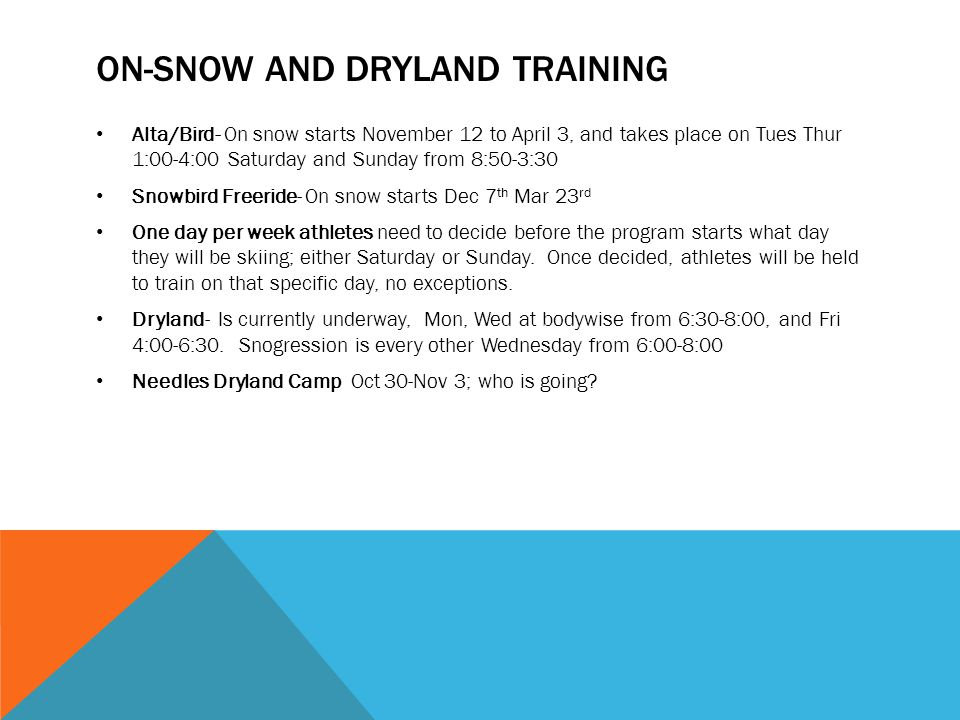 ON-SNOW AND DRYLAND TRAINING Alta/Bird- On snow starts November 12 to April 3, and takes place on Tues Thur 1:00-4:00 Saturday and Sunday from 8:50-3:30 Snowbird Freeride- On snow starts Dec 7 th Mar 23 rd One day per week athletes need to decide before the program starts what day they will be skiing; either Saturday or Sunday.