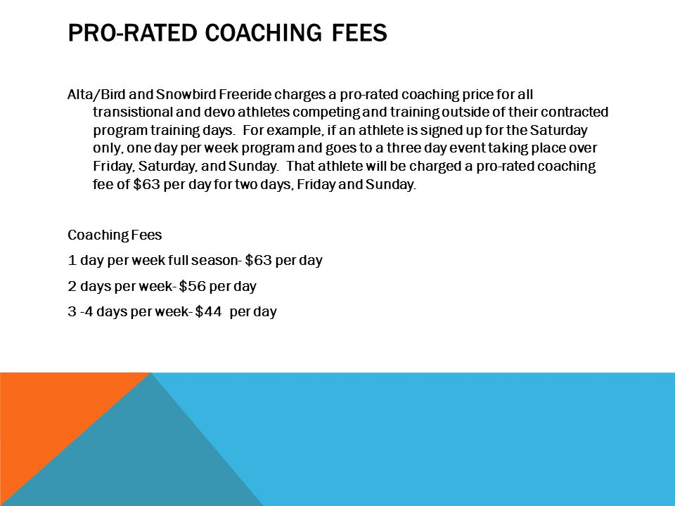 PRO-RATED COACHING FEES Alta/Bird and Snowbird Freeride charges a pro-rated coaching price for all transistional and devo athletes competing and training outside of their contracted program training days.