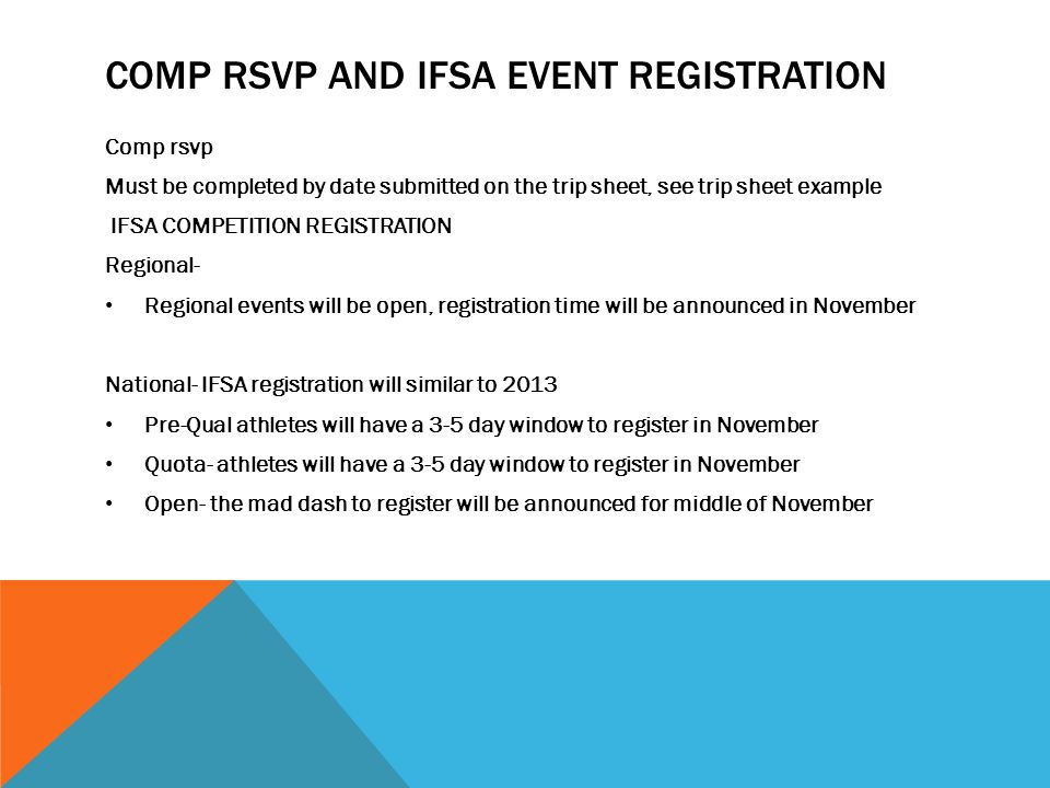 COMP RSVP AND IFSA EVENT REGISTRATION Comp rsvp Must be completed by date submitted on the trip sheet, see trip sheet example IFSA COMPETITION REGISTRATION Regional- Regional events will be open, registration time will be announced in November National- IFSA registration will similar to 2013 Pre-Qual athletes will have a 3-5 day window to register in November Quota- athletes will have a 3-5 day window to register in November Open- the mad dash to register will be announced for middle of November