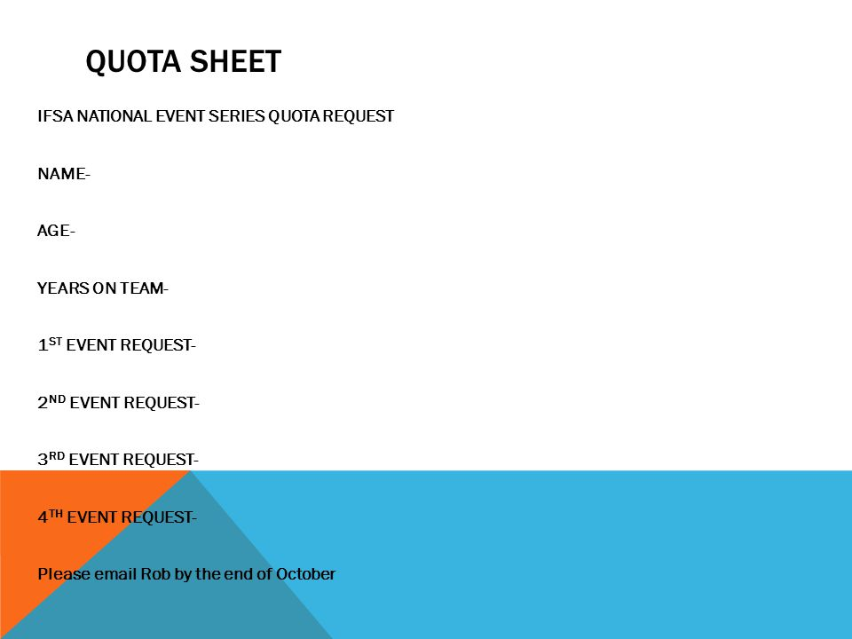 QUOTA SHEET IFSA NATIONAL EVENT SERIES QUOTA REQUEST NAME- AGE- YEARS ON TEAM- 1 ST EVENT REQUEST- 2 ND EVENT REQUEST- 3 RD EVENT REQUEST- 4 TH EVENT REQUEST- Please email Rob by the end of October