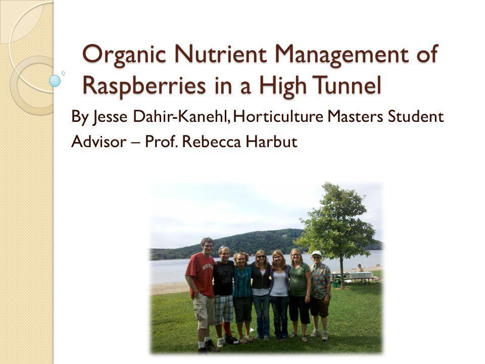 Organic Nutrient Management of Raspberries in a High Tunnel By Jesse Dahir-Kanehl, Horticulture Masters Student Advisor – Prof.