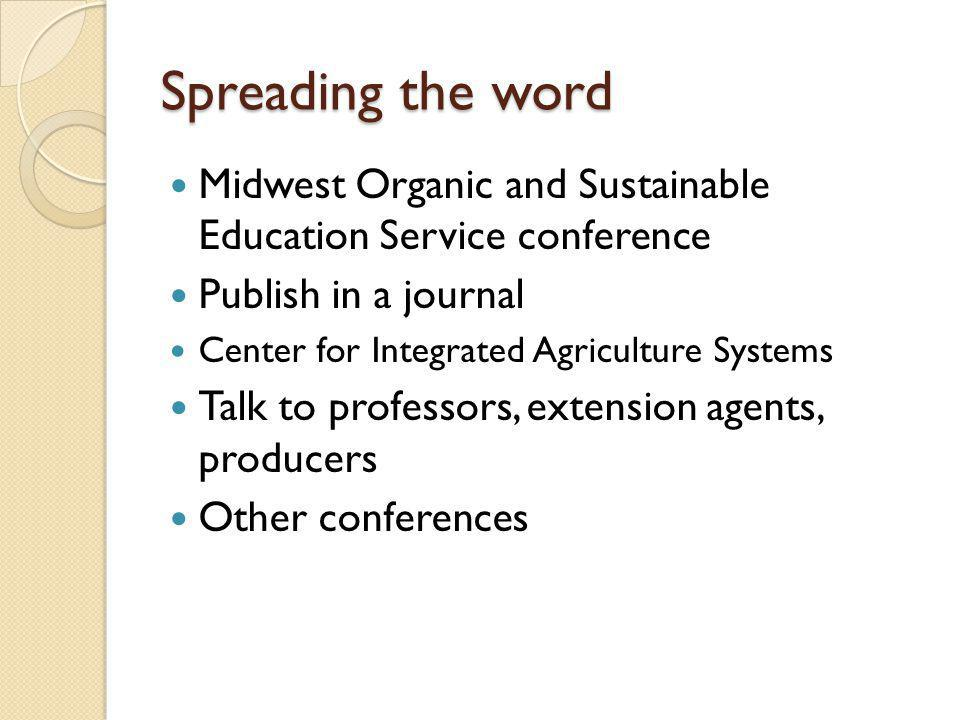 Spreading the word Midwest Organic and Sustainable Education Service conference Publish in a journal Center for Integrated Agriculture Systems Talk to professors, extension agents, producers Other conferences