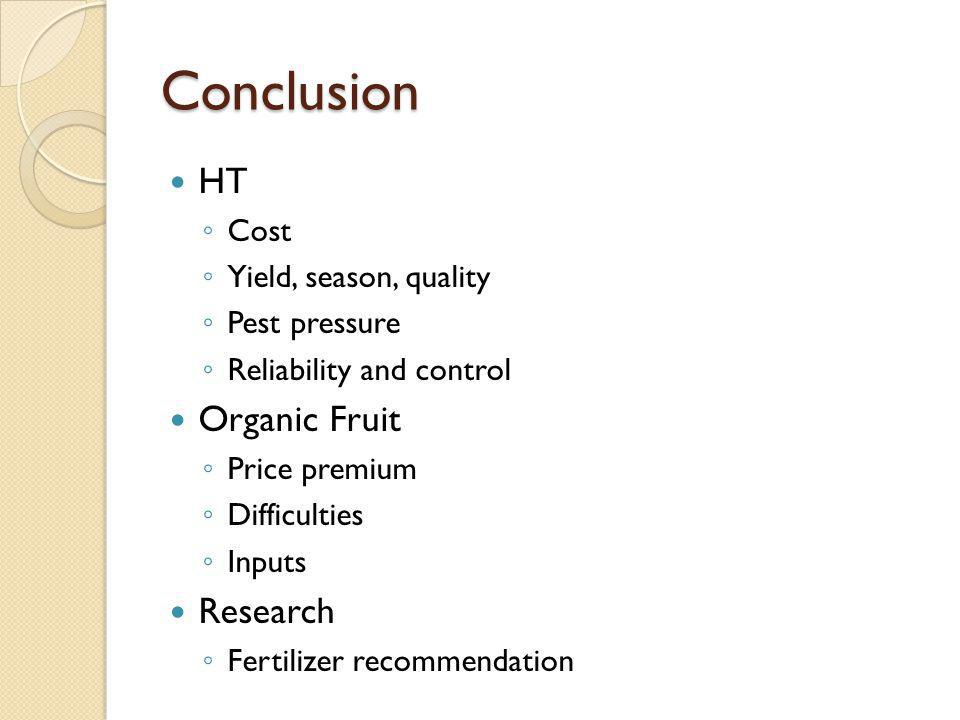 Conclusion HT Cost Yield, season, quality Pest pressure Reliability and control Organic Fruit Price premium Difficulties Inputs Research Fertilizer recommendation