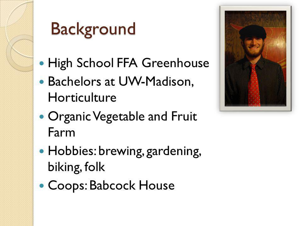 Background High School FFA Greenhouse Bachelors at UW-Madison, Horticulture Organic Vegetable and Fruit Farm Hobbies: brewing, gardening, biking, folk Coops: Babcock House