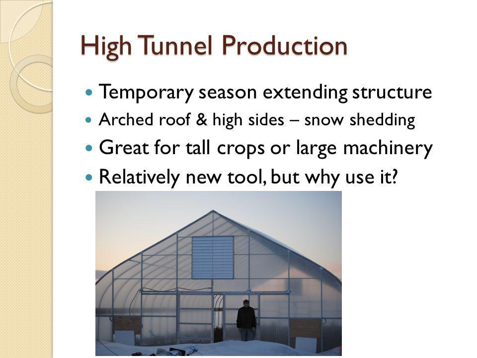 High Tunnel Production Temporary season extending structure Arched roof & high sides – snow shedding Great for tall crops or large machinery Relatively new tool, but why use it
