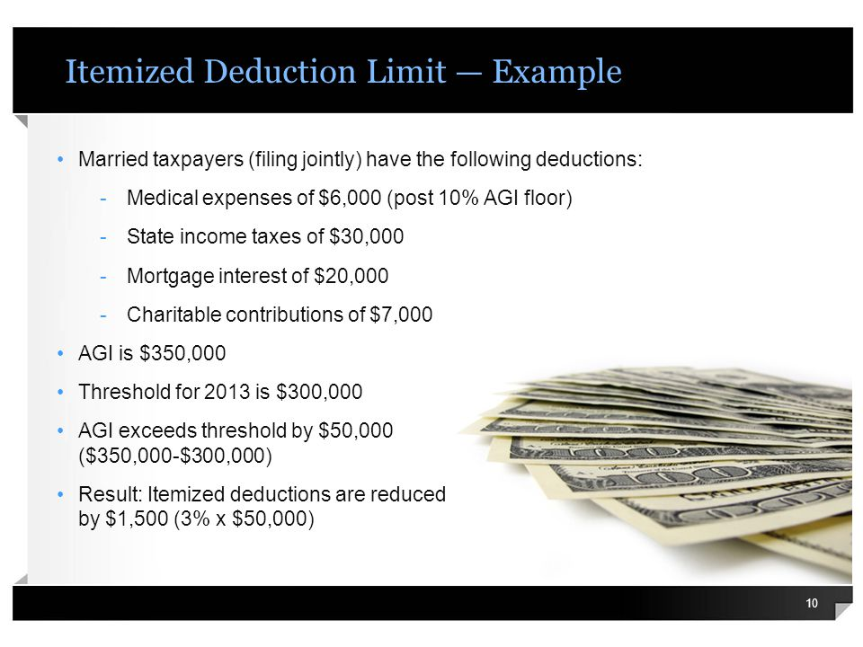 Itemized Deduction Limit Example Married taxpayers (filing jointly) have the following deductions: -Medical expenses of $6,000 (post 10% AGI floor) -S