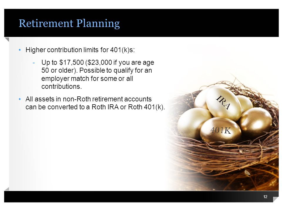 Retirement Planning Higher contribution limits for 401(k)s: -Up to $17,500 ($23,000 if you are age 50 or older). Possible to qualify for an employer m