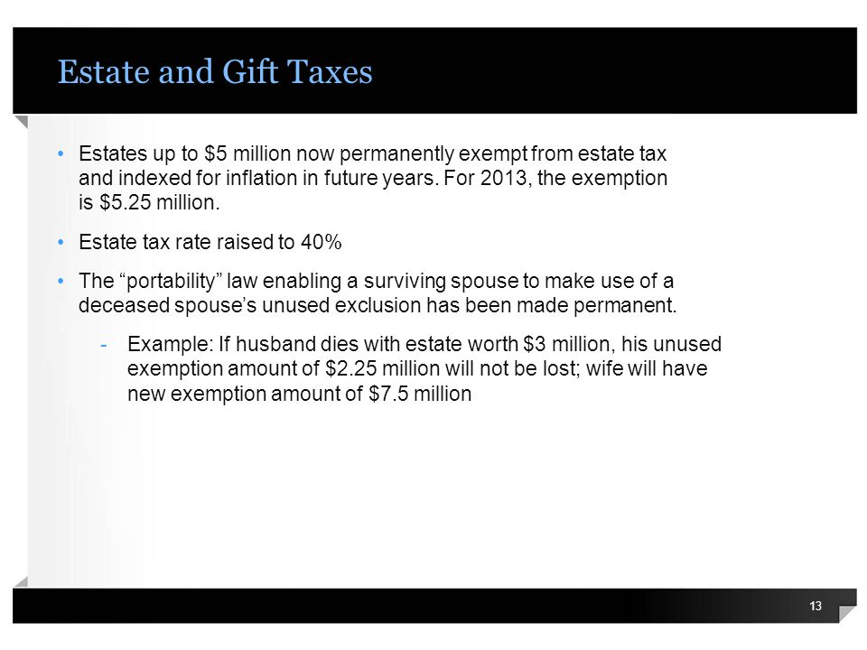 Estate and Gift Taxes Estates up to $5 million now permanently exempt from estate tax and indexed for inflation in future years. For 2013, the exempti