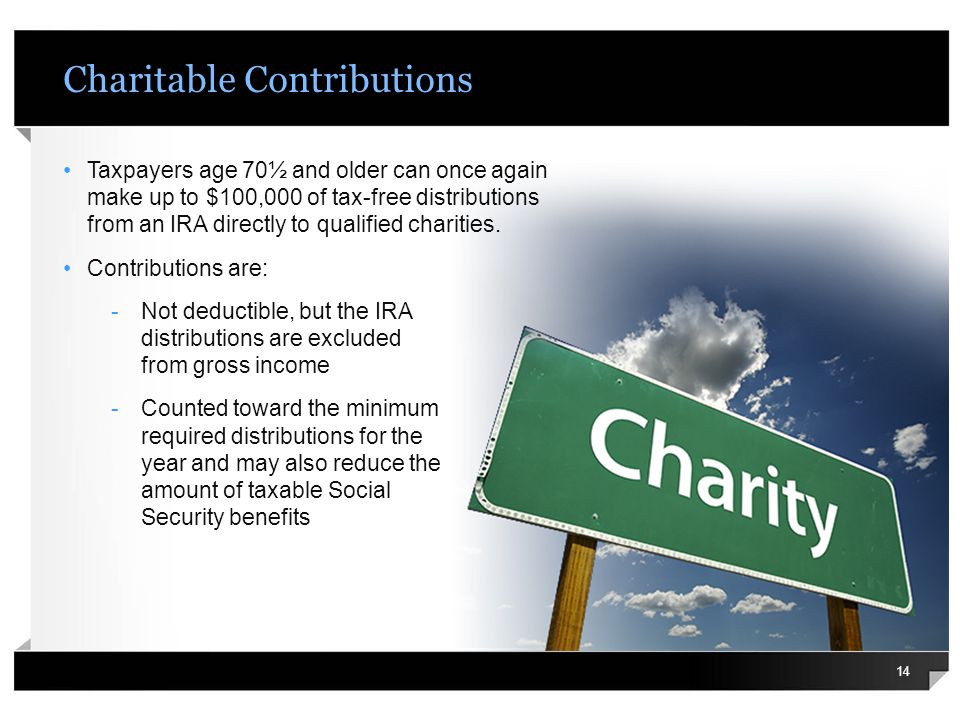 Charitable Contributions Taxpayers age 70½ and older can once again make up to $100,000 of tax-free distributions from an IRA directly to qualified ch