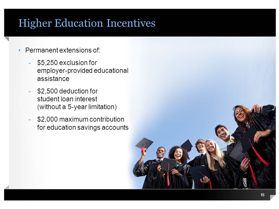 Higher Education Incentives Permanent extensions of: -$5,250 exclusion for employer-provided educational assistance -$2,500 deduction for student loan interest (without a 5-year limitation) -$2,000 maximum contribution for education savings accounts 16