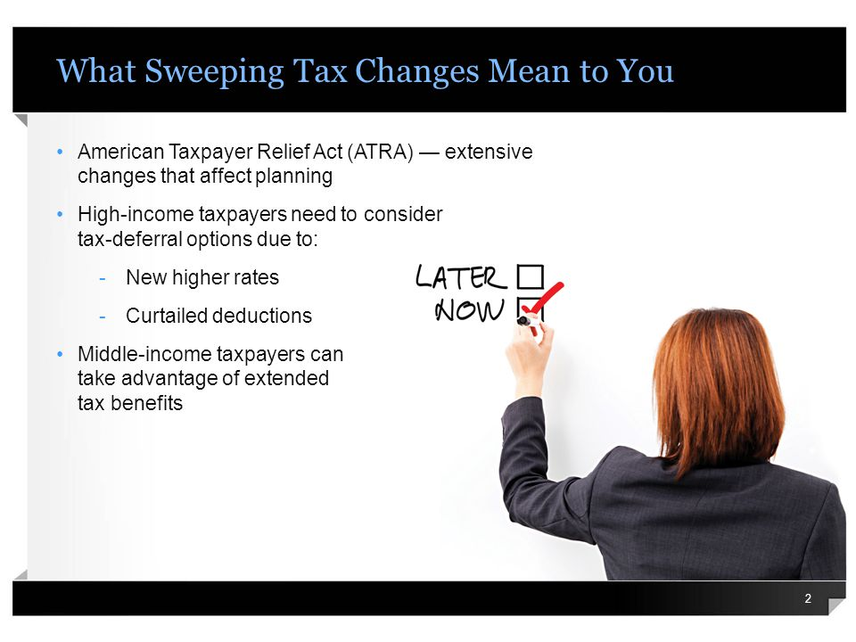 What Sweeping Tax Changes Mean to You American Taxpayer Relief Act (ATRA) extensive changes that affect planning High-income taxpayers need to consider tax-deferral options due to: -New higher rates -Curtailed deductions Middle-income taxpayers can take advantage of extended tax benefits 2