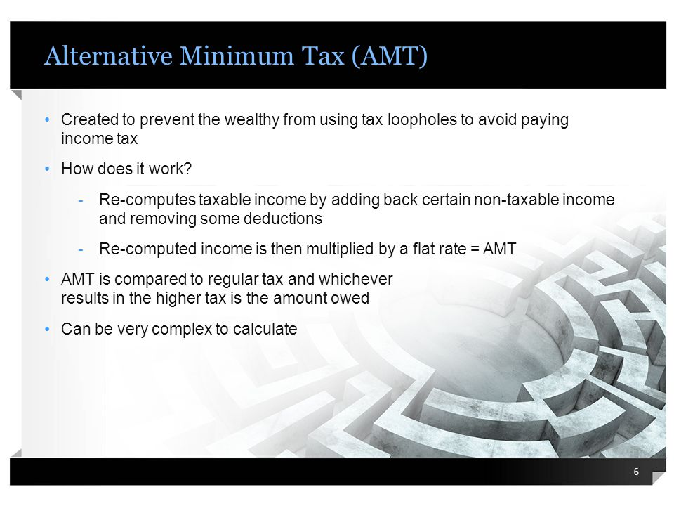 Alternative Minimum Tax (AMT) Created to prevent the wealthy from using tax loopholes to avoid paying income tax How does it work? -Re-computes taxabl