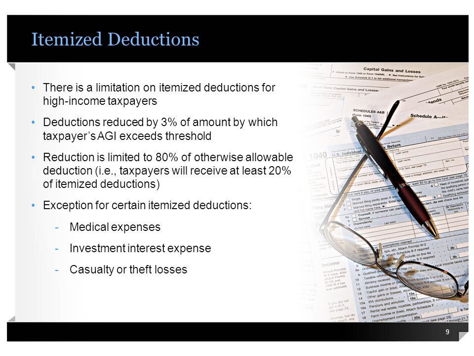 Itemized Deduction Limit Example Married taxpayers (filing jointly) have the following deductions: -Medical expenses of $6,000 (post 10% AGI floor) -State income taxes of $30,000 -Mortgage interest of $20,000 -Charitable contributions of $7,000 AGI is $350,000 Threshold for 2013 is $300,000 AGI exceeds threshold by $50,000 ($350,000-$300,000) Result: Itemized deductions are reduced by $1,500 (3% x $50,000) 10