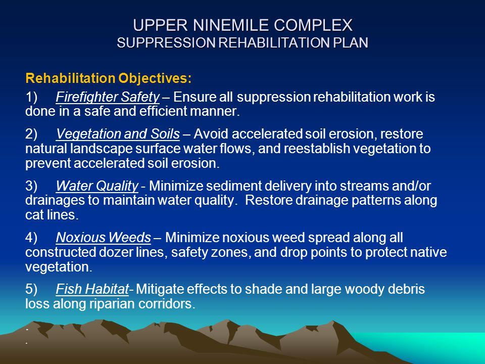 UPPER NINEMILE COMPLEX SUPPRESSION REHABILITATION PLAN [cont] 6) Heritage Resources - Protect cultural resource sites that were impacted; rehabilitate areas where fire suppression activities destabilized slopes above sites.