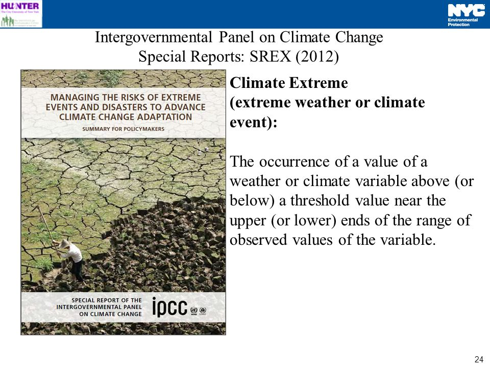 24 Intergovernmental Panel on Climate Change Special Reports: SREX (2012) Climate Extreme (extreme weather or climate event): The occurrence of a value of a weather or climate variable above (or below) a threshold value near the upper (or lower) ends of the range of observed values of the variable.