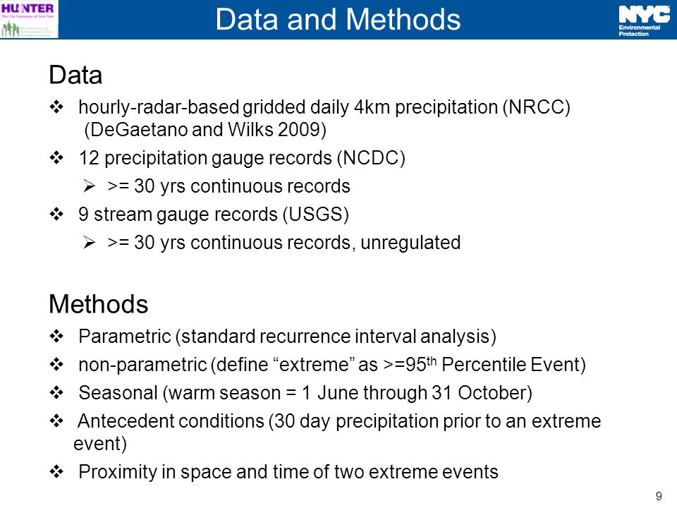 9 Data hourly-radar-based gridded daily 4km precipitation (NRCC) (DeGaetano and Wilks 2009) 12 precipitation gauge records (NCDC) >= 30 yrs continuous records 9 stream gauge records (USGS) >= 30 yrs continuous records, unregulated Methods Parametric (standard recurrence interval analysis) non-parametric (define extreme as >=95 th Percentile Event) Seasonal (warm season = 1 June through 31 October) Antecedent conditions (30 day precipitation prior to an extreme event) Proximity in space and time of two extreme events Data and Methods