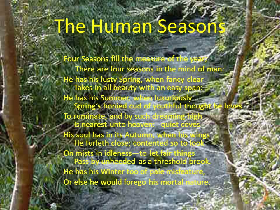 Four Seasons fill the measure of the year; There are four seasons in the mind of man: He has his lusty Spring, when fancy clear Takes in all beauty wi