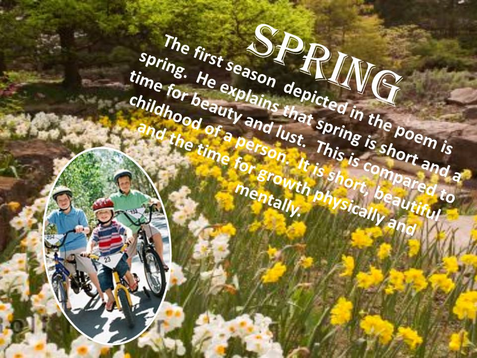 Spring The first season depicted in the poem is spring. He explains that spring is short and a time for beauty and lust. This is compared to childhood