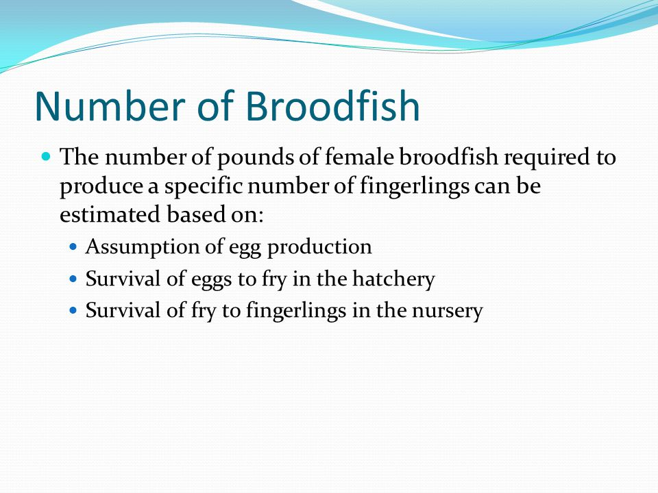 Number of Broodfish The number of pounds of female broodfish required to produce a specific number of fingerlings can be estimated based on: Assumptio