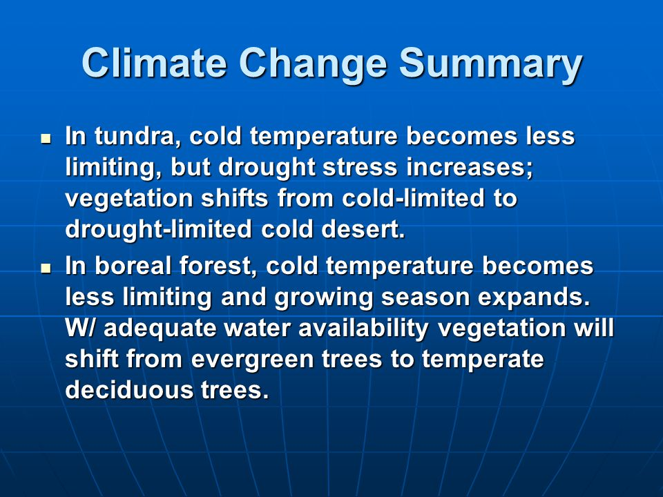 Climate Change Summary In tundra, cold temperature becomes less limiting, but drought stress increases; vegetation shifts from cold-limited to drought-limited cold desert.