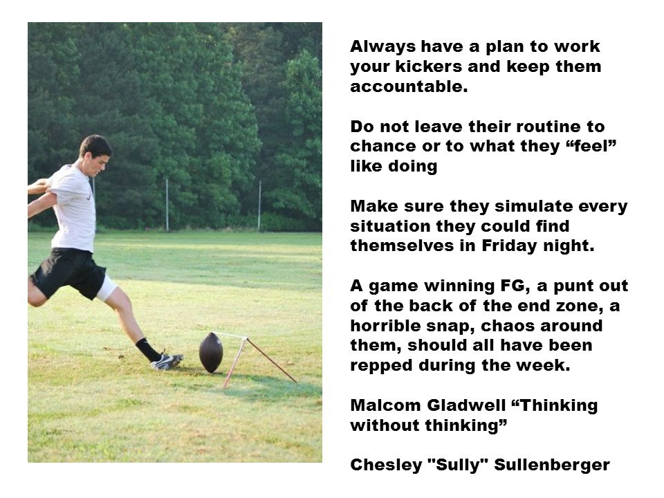 Always have a plan to work your kickers and keep them accountable.