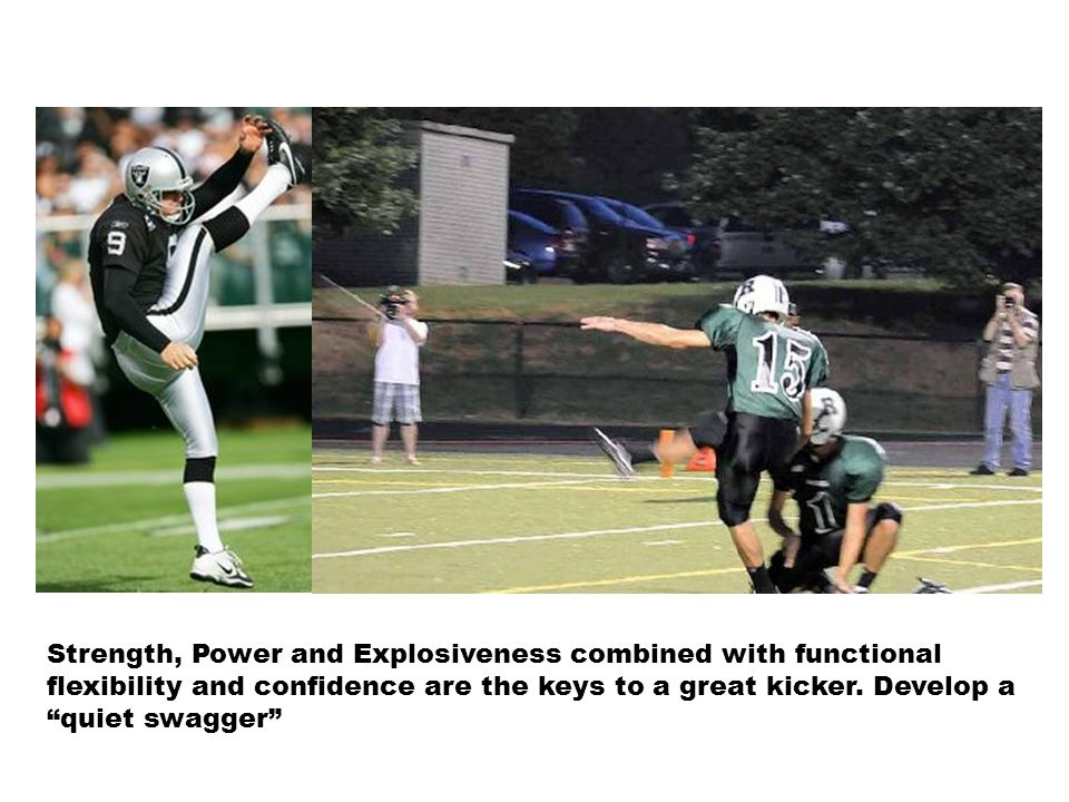 Strength, Power and Explosiveness combined with functional flexibility and confidence are the keys to a great kicker.
