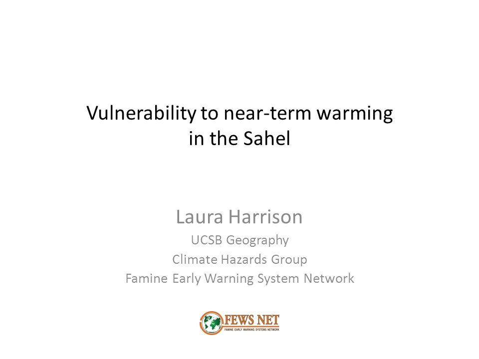 Vulnerability to near-term warming in the Sahel Laura Harrison UCSB Geography Climate Hazards Group Famine Early Warning System Network