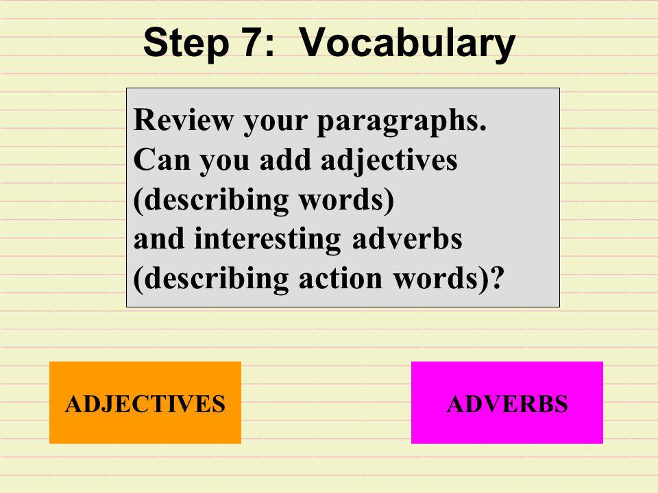 Step 7: Vocabulary Review your paragraphs. Can you add adjectives (describing words) and interesting adverbs (describing action words)? ADJECTIVESADVE