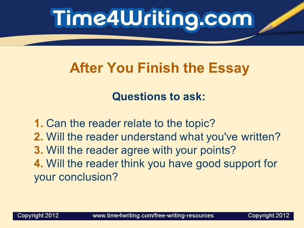 After You Finish the Essay Questions to ask: 1. Can the reader relate to the topic? 2. Will the reader understand what you've written? 3. Will the rea