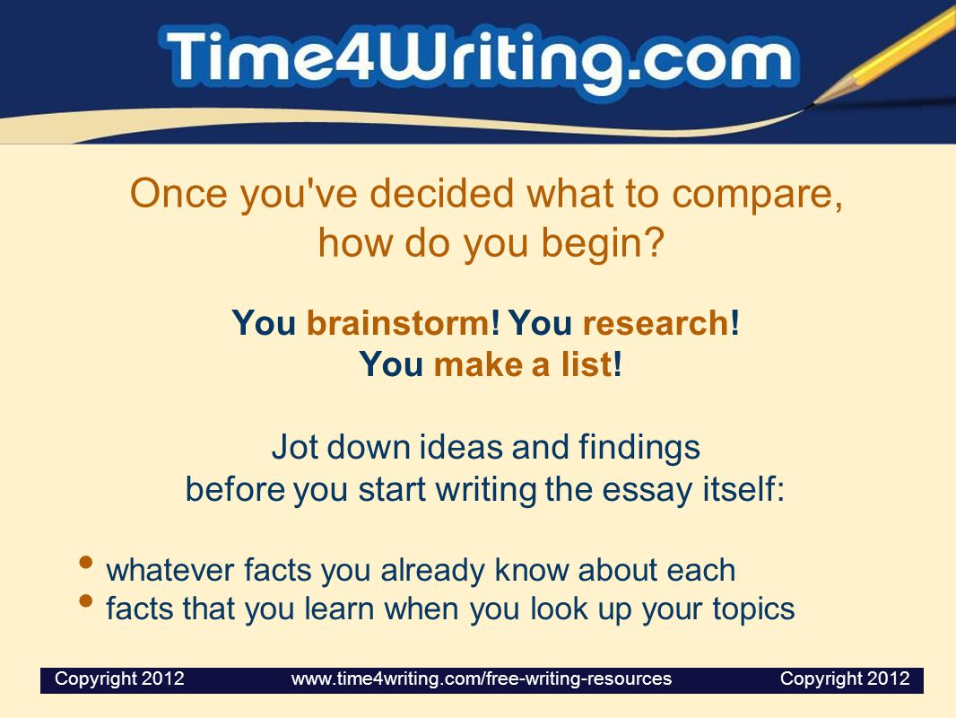 Once you've decided what to compare, how do you begin? You brainstorm! You research! You make a list! Jot down ideas and findings before you start wri