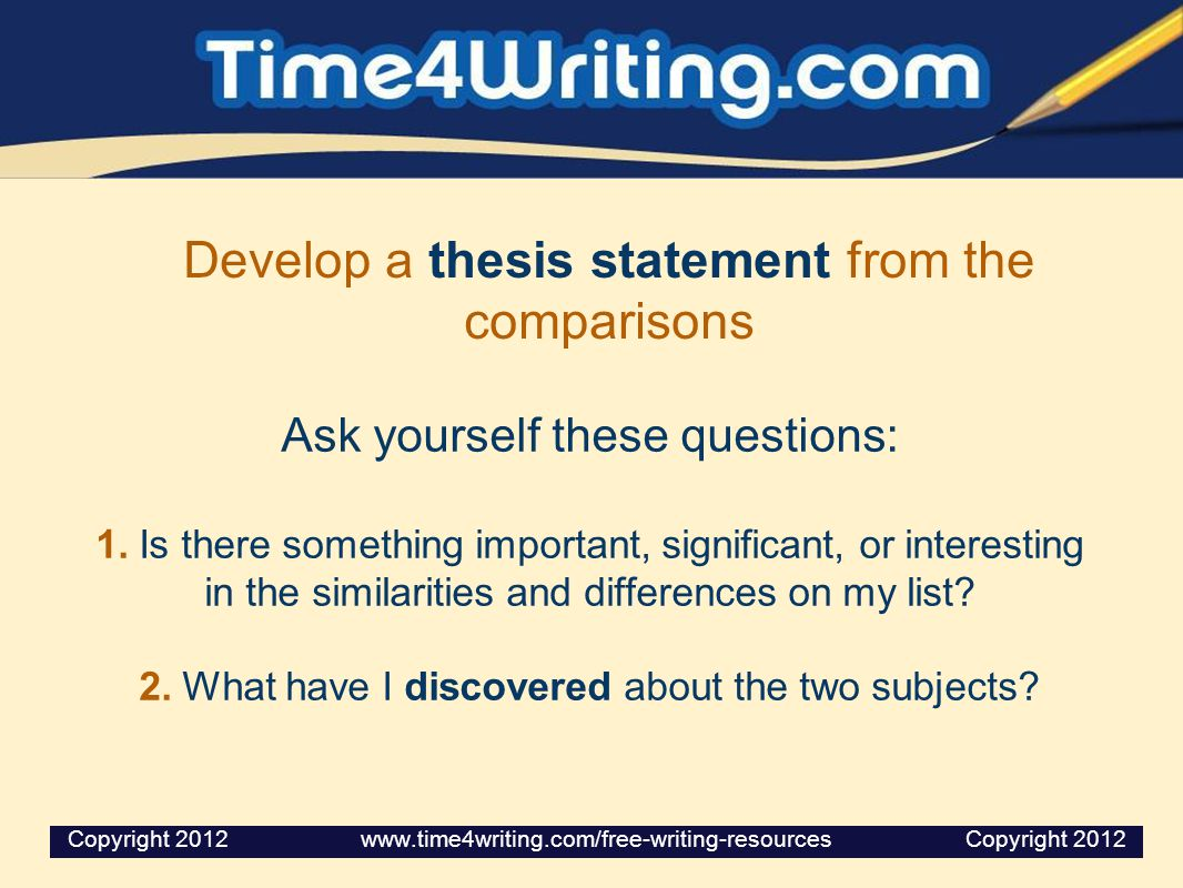 Develop a thesis statement from the comparisons Ask yourself these questions: 1. Is there something important, significant, or interesting in the simi