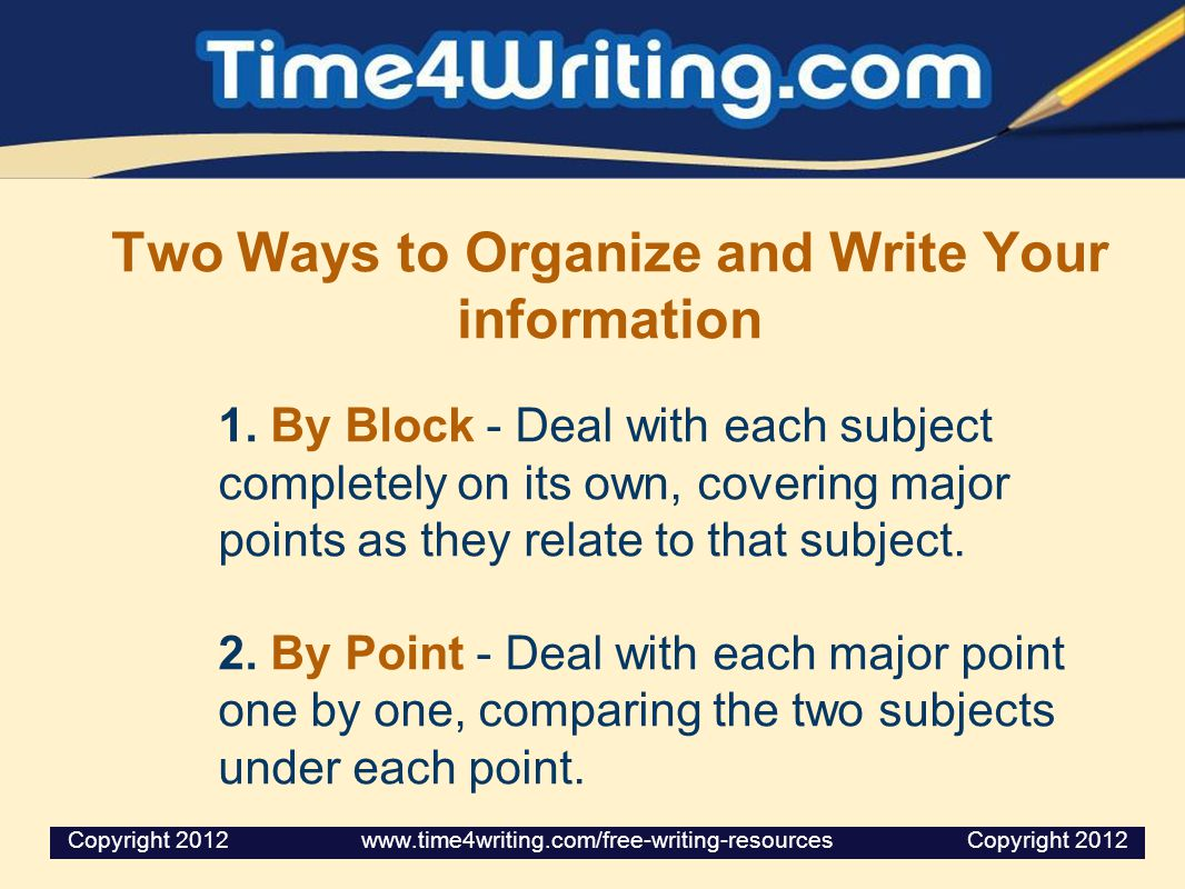 Two Ways to Organize and Write Your information 1. By Block - Deal with each subject completely on its own, covering major points as they relate to th