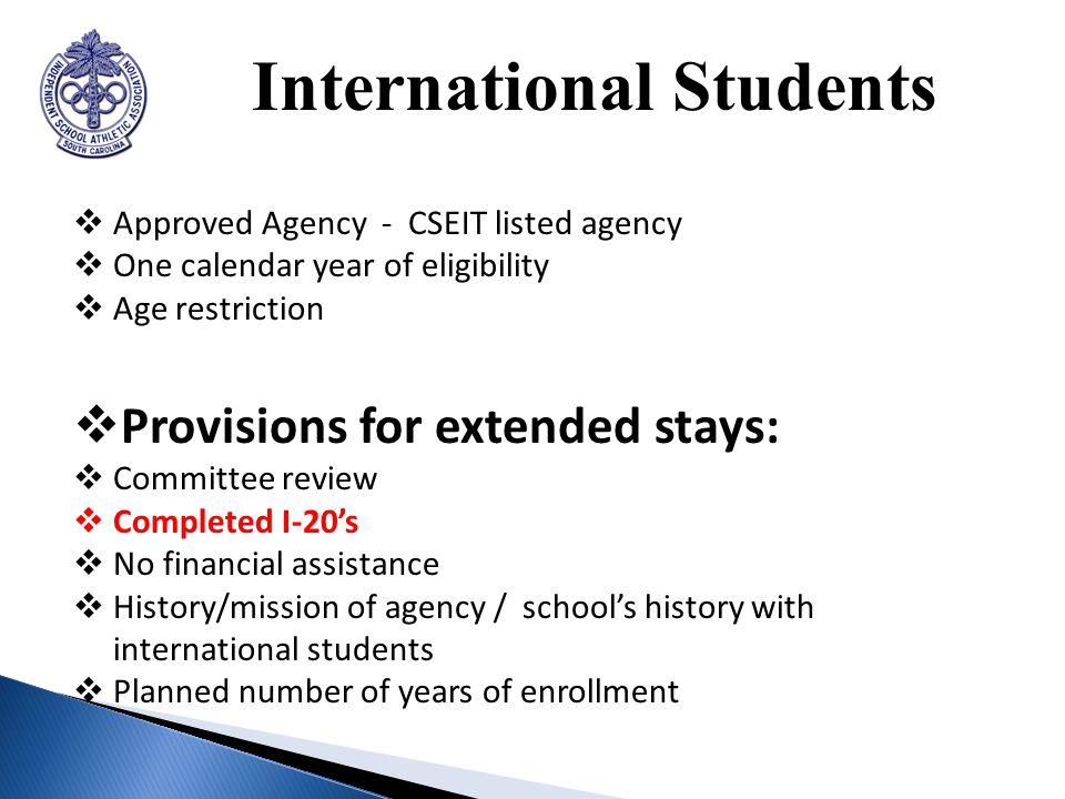 International Students Approved Agency - CSEIT listed agency One calendar year of eligibility Age restriction Provisions for extended stays: Committee review Completed I-20s No financial assistance History/mission of agency / schools history with international students Planned number of years of enrollment
