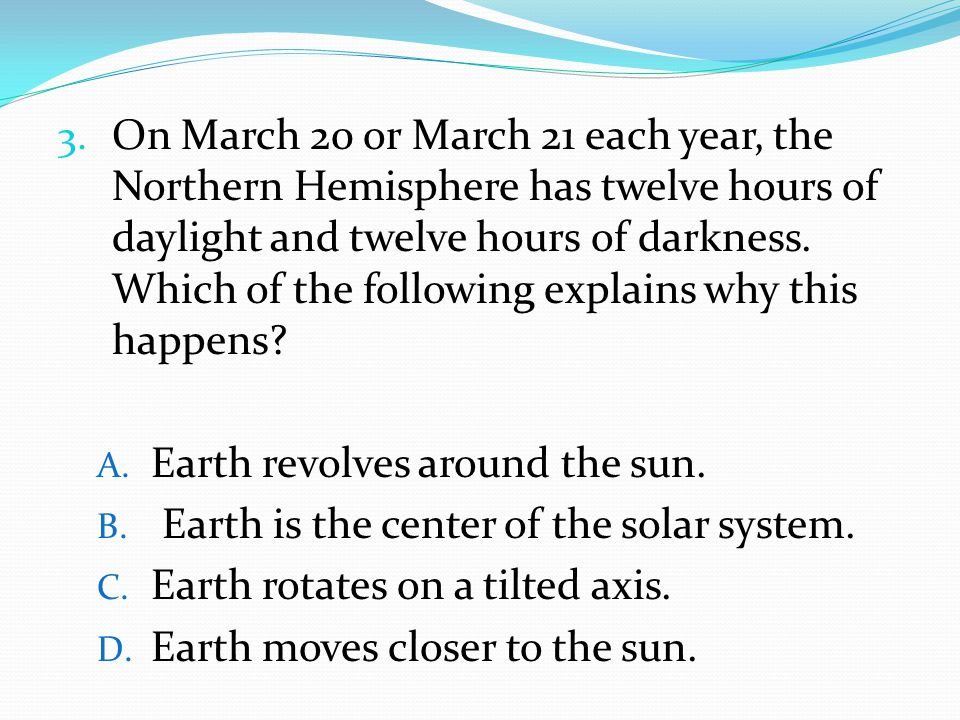 3. On March 20 or March 21 each year, the Northern Hemisphere has twelve hours of daylight and twelve hours of darkness. Which of the following explai