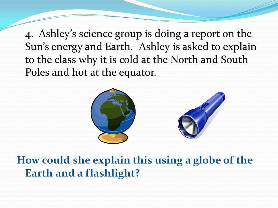 4. Ashleys science group is doing a report on the Suns energy and Earth. Ashley is asked to explain to the class why it is cold at the North and South