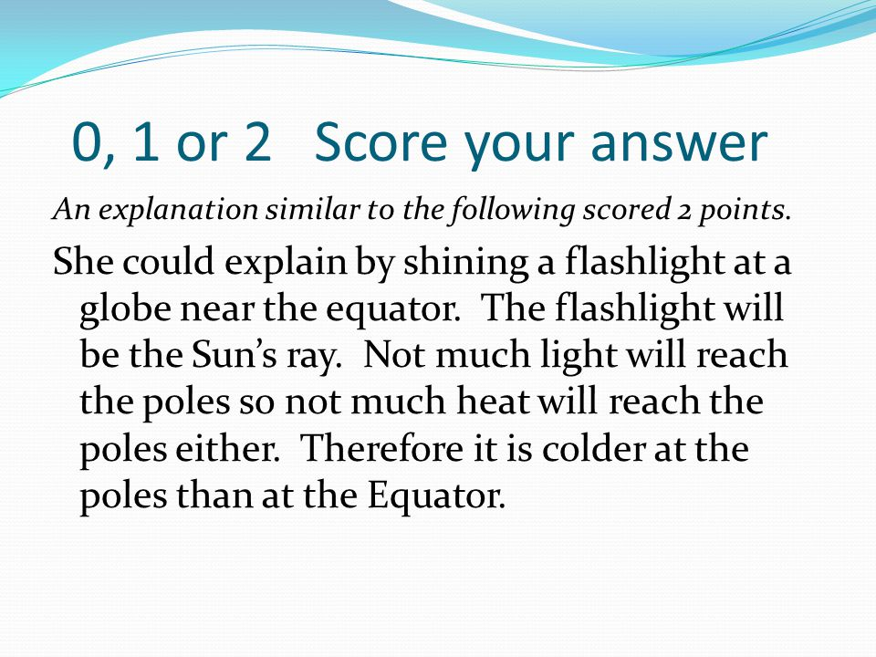 0, 1 or 2 Score your answer An explanation similar to the following scored 2 points. She could explain by shining a flashlight at a globe near the equ