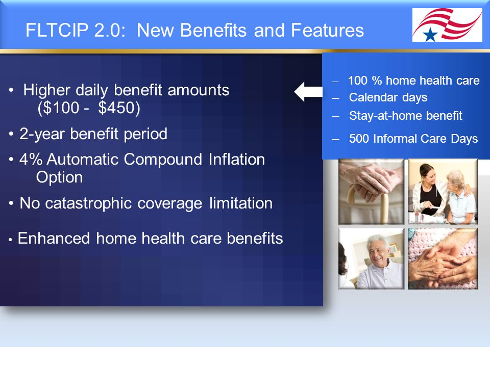 FLTCIP 2.0: New Benefits and Features – 100 % home health care – Calendar days – Stay-at-home benefit – 500 Informal Care Days Higher daily benefit am