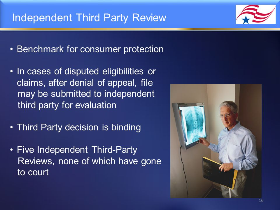 Independent Third Party Review Benchmark for consumer protection In cases of disputed eligibilities or claims, after denial of appeal, file may be submitted to independent third party for evaluation Third Party decision is binding Five Independent Third-Party Reviews, none of which have gone to court 16