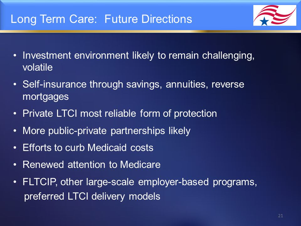 Long Term Care: Future Directions Investment environment likely to remain challenging, volatile Self-insurance through savings, annuities, reverse mor