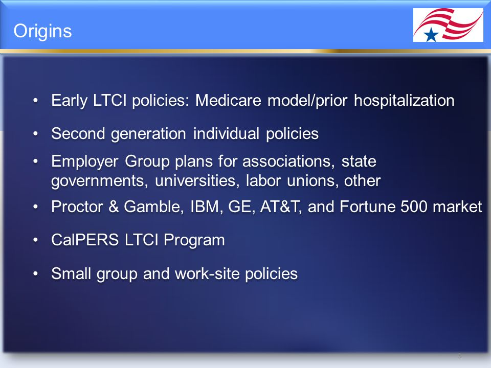 Origins 3 Early LTCI policies: Medicare model/prior hospitalization Second generation individual policies Employer Group plans for associations, state