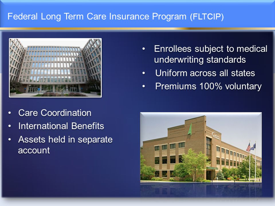 Federal Long Term Care Insurance Program (FLTCIP) 7 Enrollees subject to medical underwriting standards Uniform across all states Premiums 100% voluntary Care Coordination International Benefits Assets held in separate account Enrollees subject to medical underwriting standards Uniform across all states Premiums 100% voluntary Care Coordination International Benefits Assets held in separate account