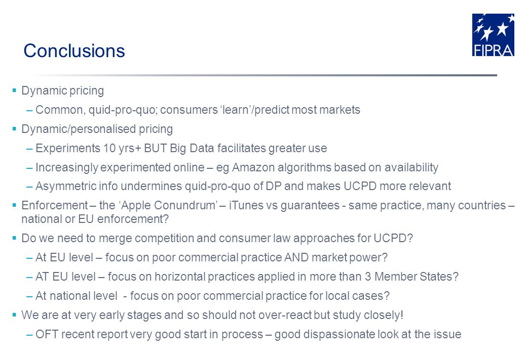 Conclusions Dynamic pricing –Common, quid-pro-quo; consumers learn/predict most markets Dynamic/personalised pricing –Experiments 10 yrs+ BUT Big Data facilitates greater use –Increasingly experimented online – eg Amazon algorithms based on availability –Asymmetric info undermines quid-pro-quo of DP and makes UCPD more relevant Enforcement – the Apple Conundrum – iTunes vs guarantees - same practice, many countries – national or EU enforcement.