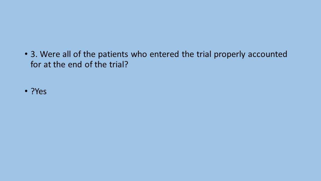 3.Were all of the patients who entered the trial properly accounted for at the end of the trial.