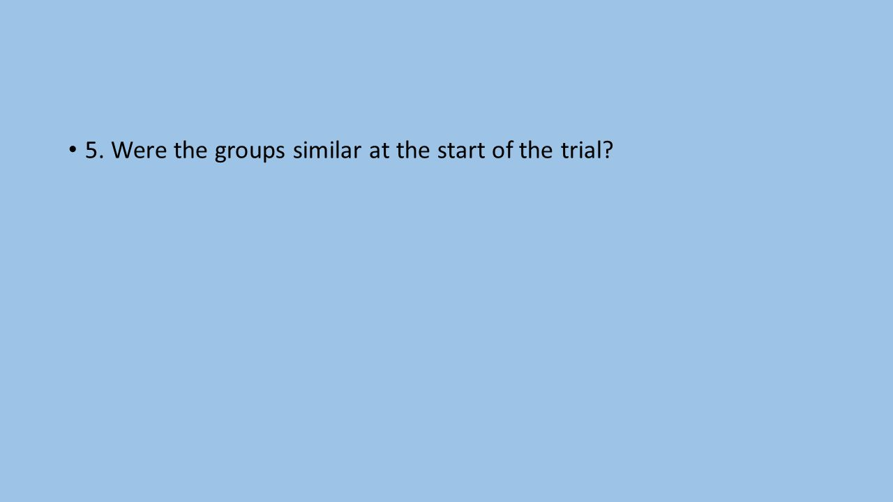 5. Were the groups similar at the start of the trial?
