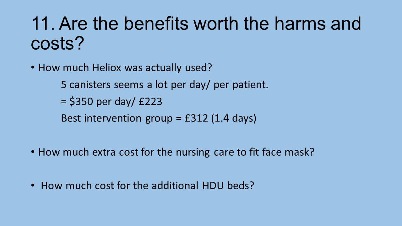 11.Are the benefits worth the harms and costs. How much Heliox was actually used.