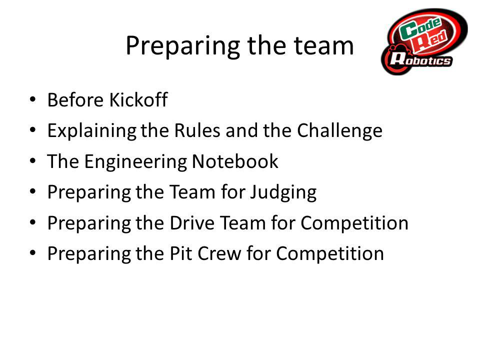 Preparing the team Before Kickoff Explaining the Rules and the Challenge The Engineering Notebook Preparing the Team for Judging Preparing the Drive Team for Competition Preparing the Pit Crew for Competition
