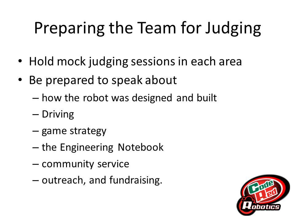 Preparing the Team for Judging Hold mock judging sessions in each area Be prepared to speak about – how the robot was designed and built – Driving – game strategy – the Engineering Notebook – community service – outreach, and fundraising.